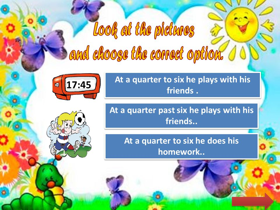 17:15 Try Again Great Job! At a quarter past five he has lunch.. At a quarter past five he does his homework Try Again At five past ten he does his ho