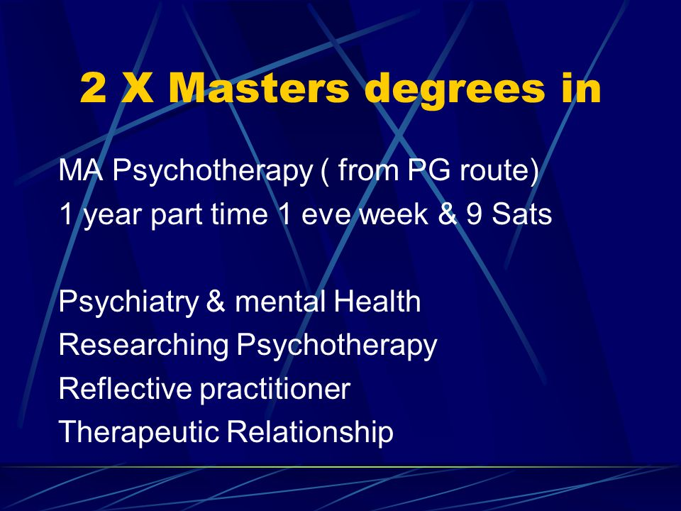 2 X Masters degrees in MA Psychotherapy ( from PG route) 1 year part time 1 eve week & 9 Sats Psychiatry & mental Health Researching Psychotherapy Reflective practitioner Therapeutic Relationship