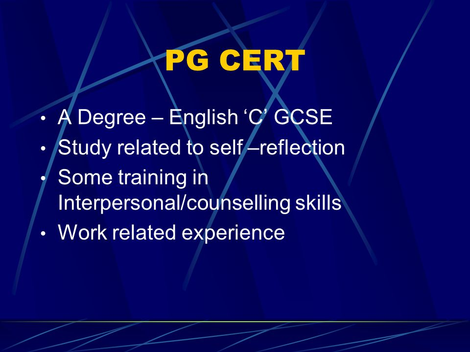 PG CERT A Degree – English 'C' GCSE Study related to self –reflection Some training in Interpersonal/counselling skills Work related experience