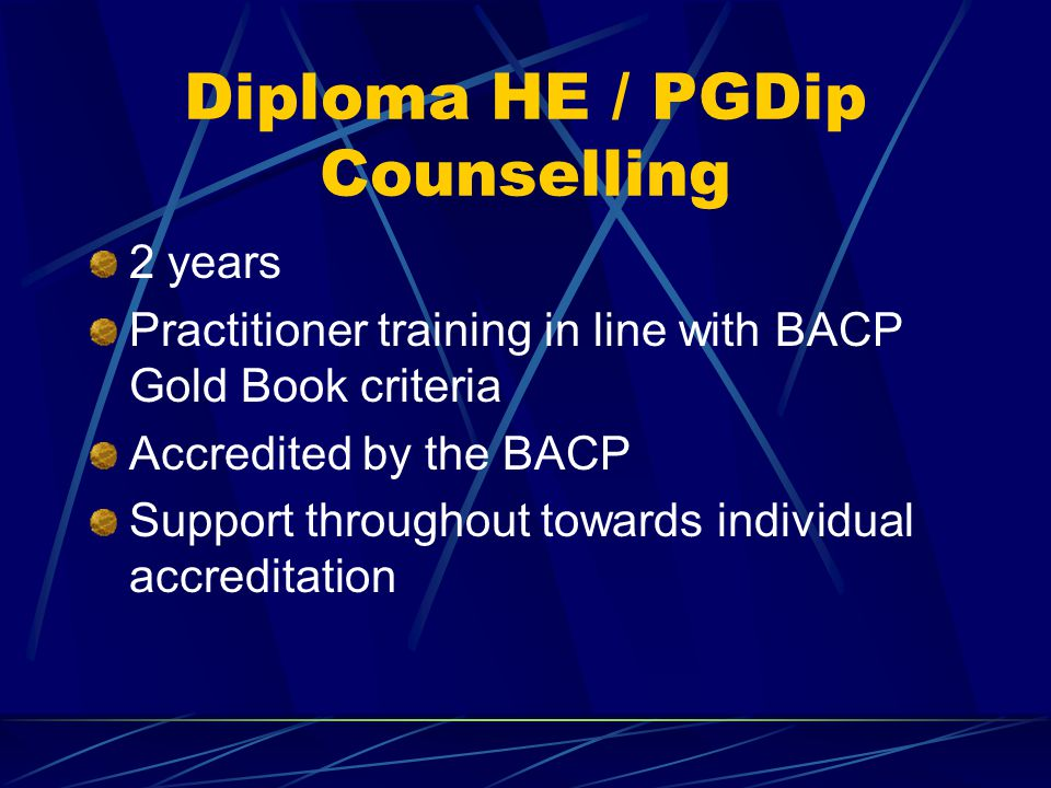 Diploma HE / PGDip Counselling 2 years Practitioner training in line with BACP Gold Book criteria Accredited by the BACP Support throughout towards individual accreditation