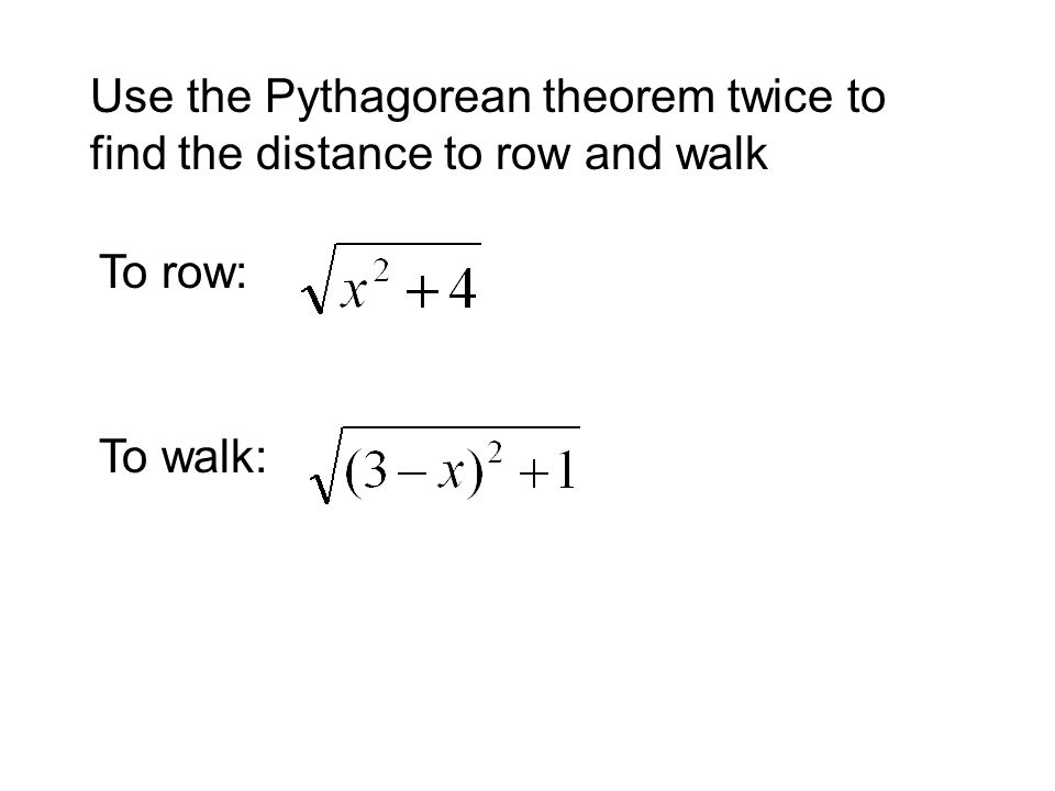 Use the Pythagorean theorem twice to find the distance to row and walk To row: To walk: