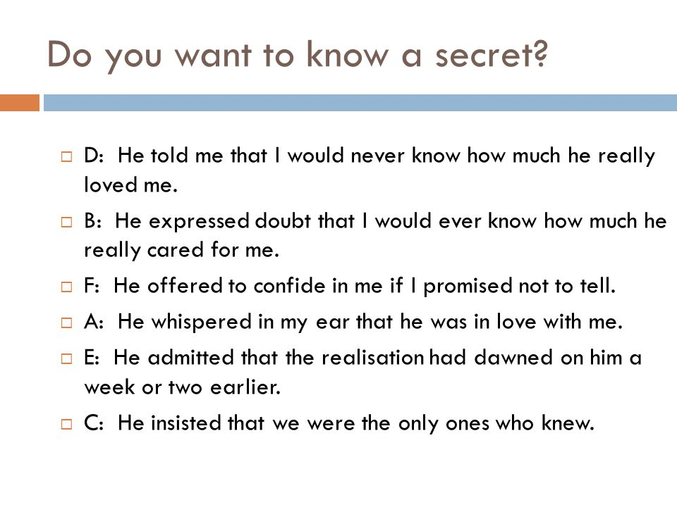 Do you want to know a secret.  D: He told me that I would never know how much he really loved me.
