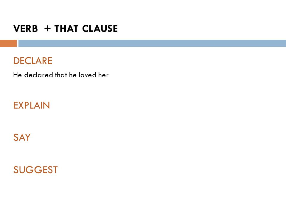 VERB + THAT CLAUSE DECLARE He declared that he loved her EXPLAIN SAY SUGGEST
