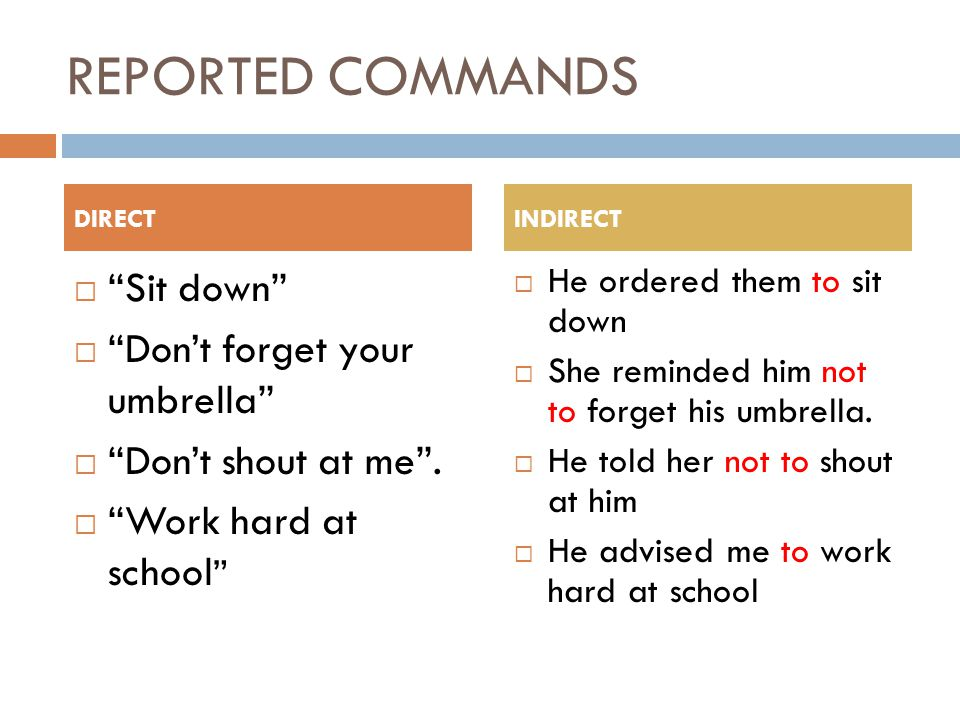 REPORTED COMMANDS  Sit down  Don't forget your umbrella  Don't shout at me .