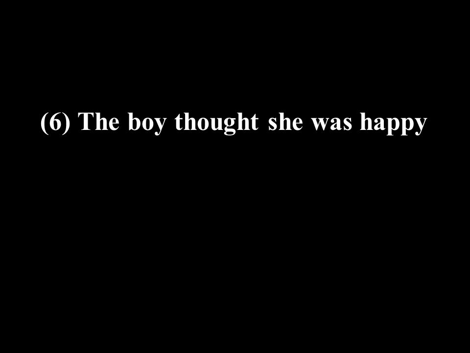 (6) The boy thought she was happy