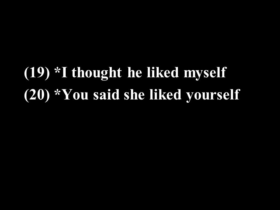 (19) *I thought he liked myself (20) *You said she liked yourself