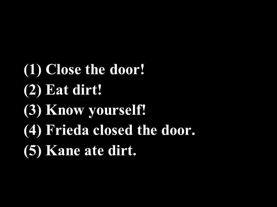 (1) Close the door! (2) Eat dirt! (3) Know yourself! (4) Frieda closed the door. (5) Kane ate dirt.
