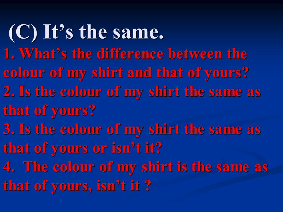 (C) It's the same.1. What's the difference between the colour of my shirt and that of yours.