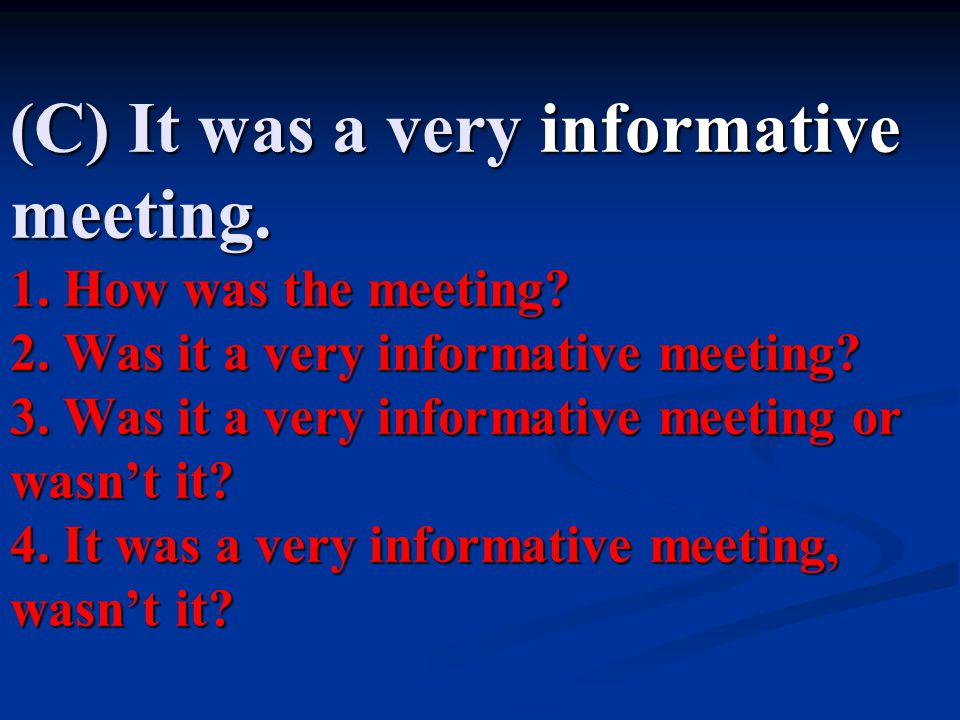 (C) It was a very informative meeting.1. How was the meeting.