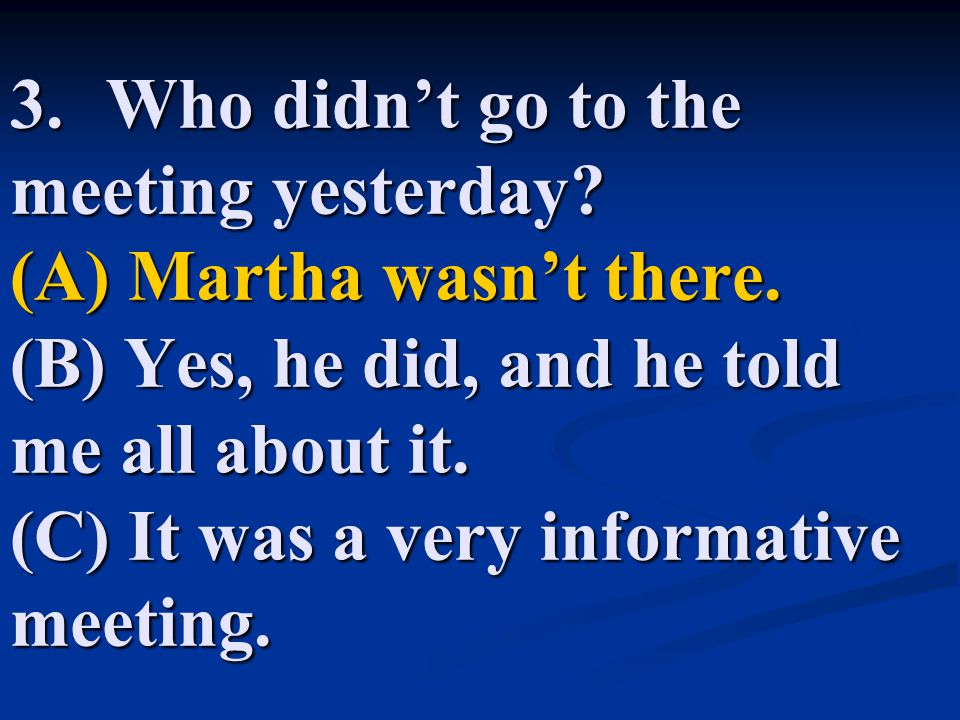 3.Who didn't go to the meeting yesterday.(A) Martha wasn't there.