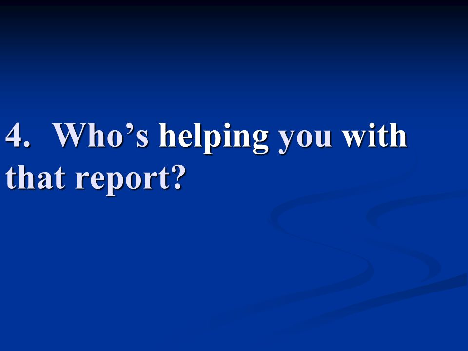 4.Who's helping you with that report?