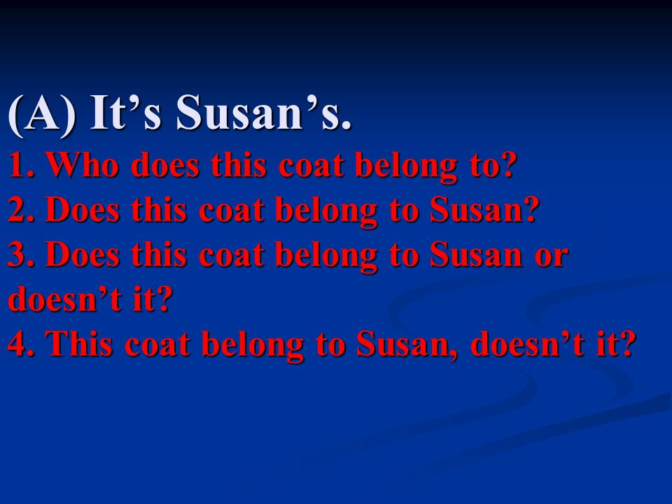 (A) It's Susan's.1. Who does this coat belong to.