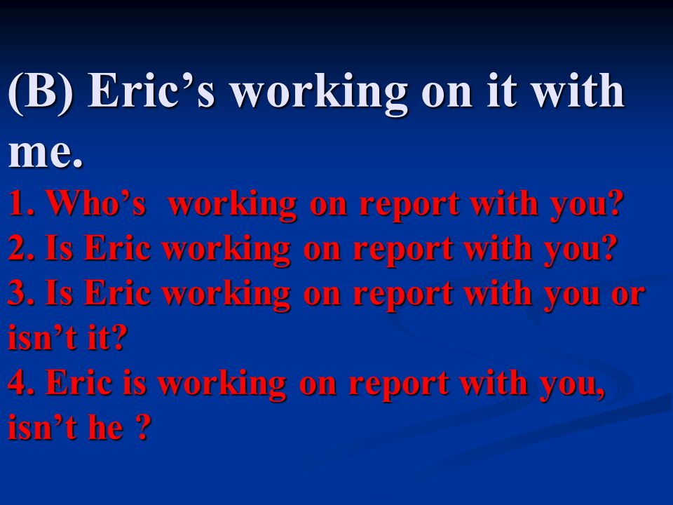 (B) Eric's working on it with me.1. Who's working on report with you.