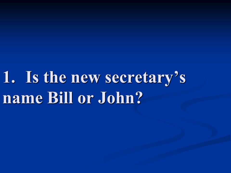 1.Is the new secretary's name Bill or John?
