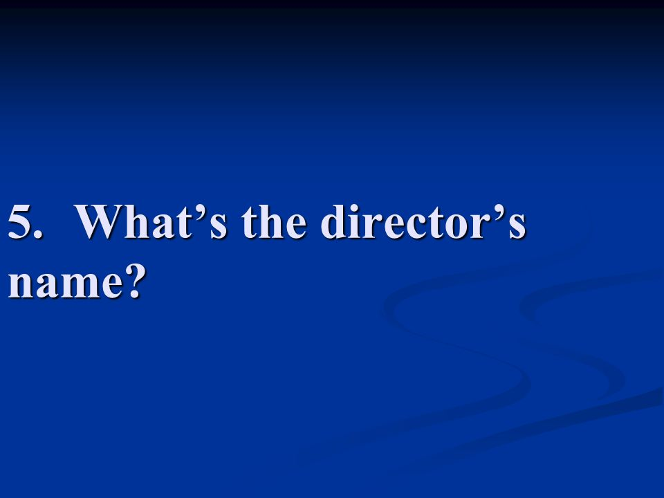5.What's the director's name?