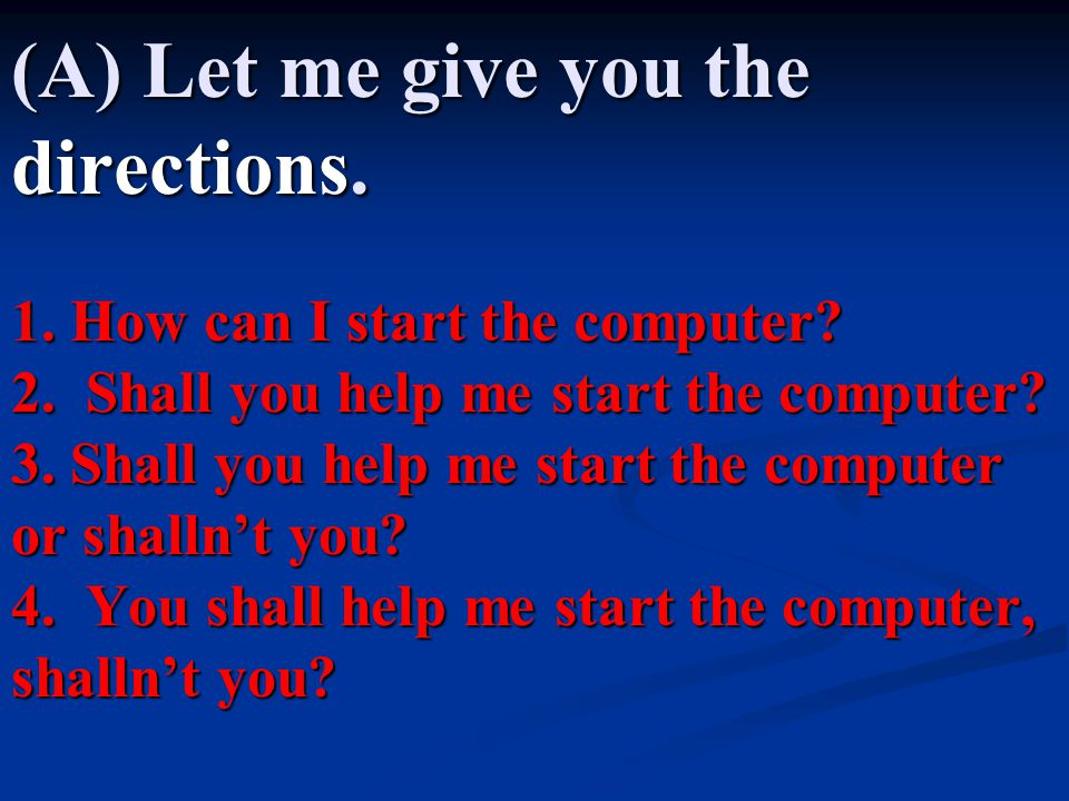 (A) Let me give you the directions. 1. How can I start the computer? 2. Shall you help me start the computer? 3. Shall you help me start the computer