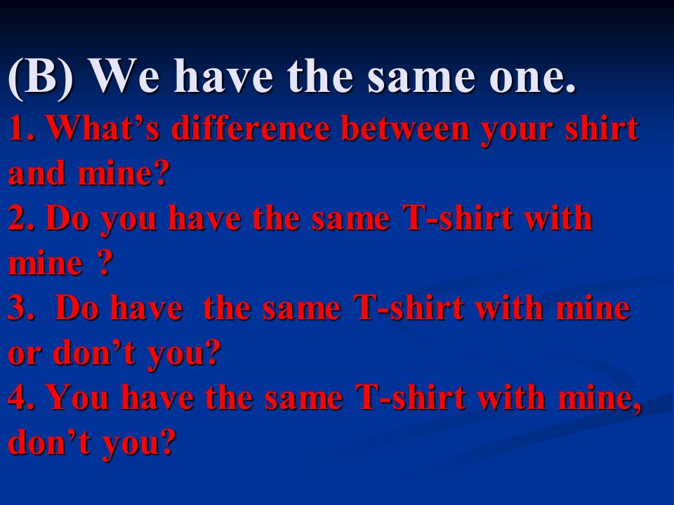 (B) We have the same one.1. What's difference between your shirt and mine.