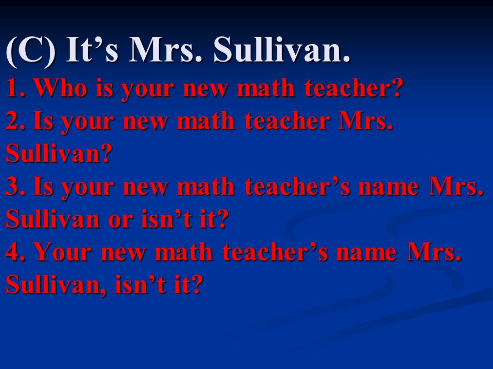 (C) It's Mrs.Sullivan. 1. Who is your new math teacher.