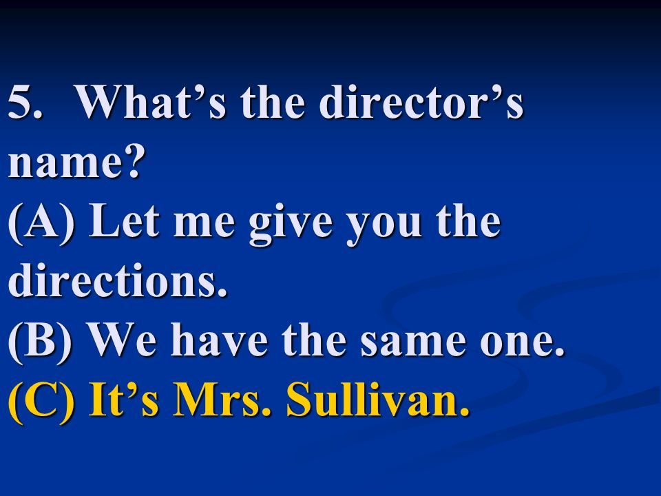 5.What's the director's name.(A) Let me give you the directions.