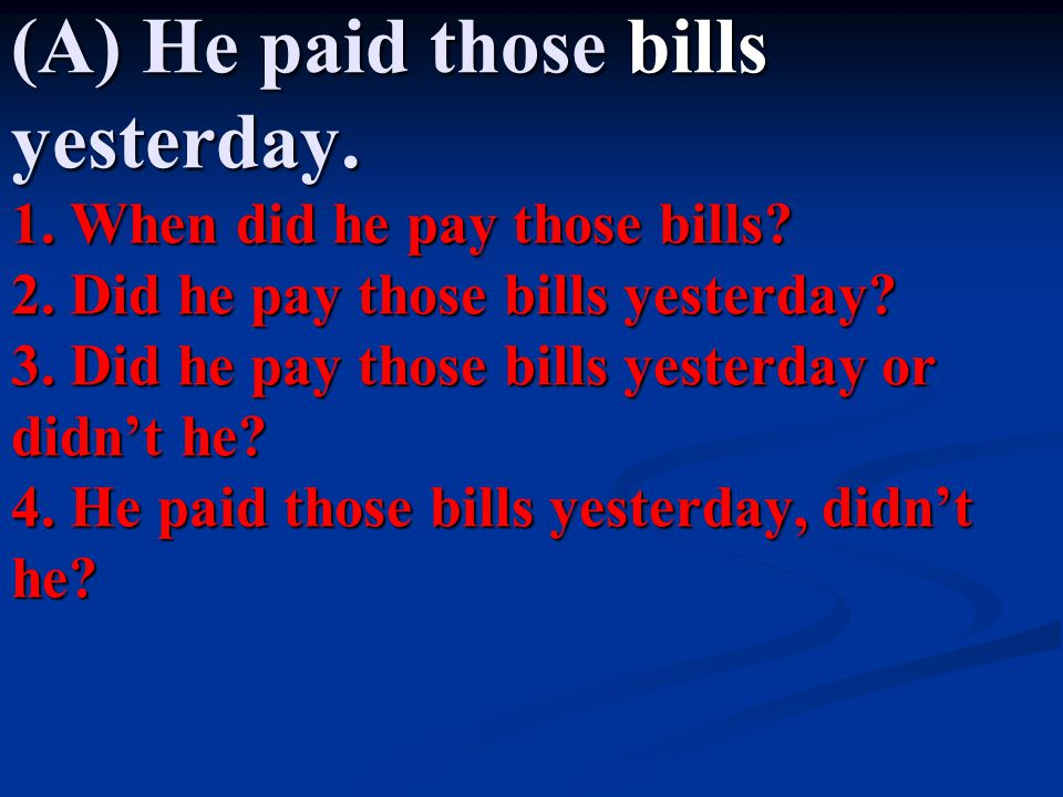 (A) He paid those bills yesterday.1. When did he pay those bills.