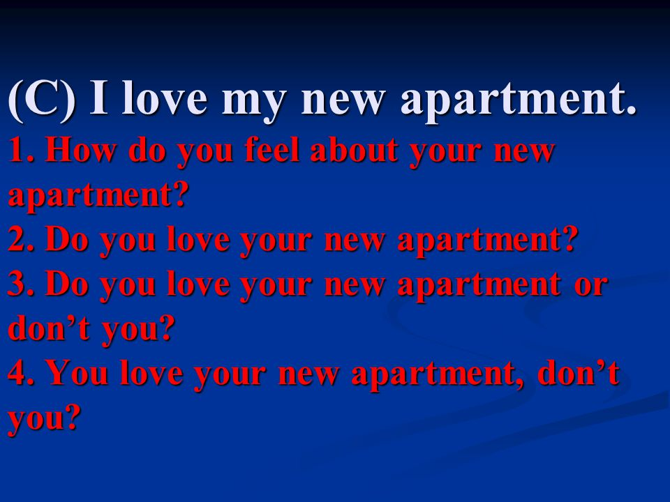 (C) I love my new apartment.1. How do you feel about your new apartment.