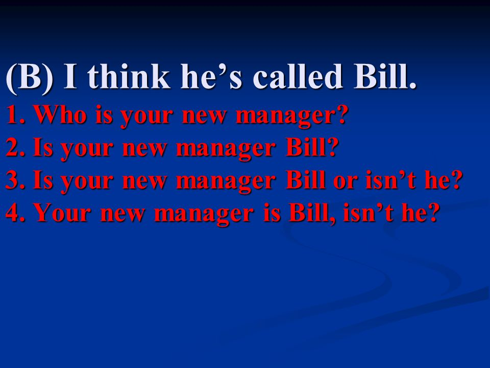 (B) I think he's called Bill.1. Who is your new manager.