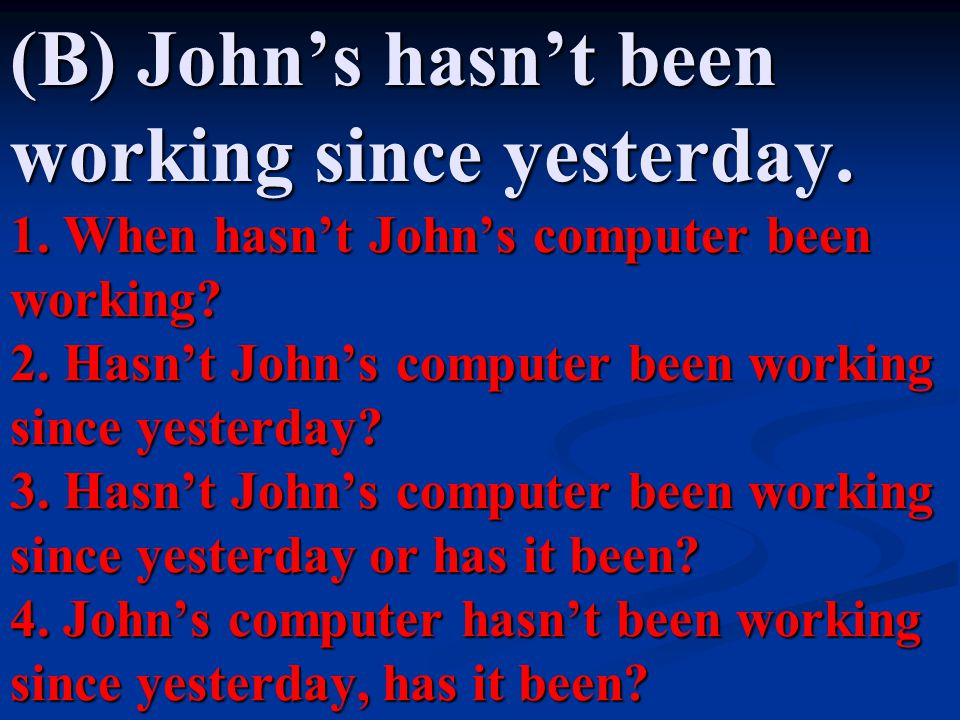(B) John's hasn't been working since yesterday. 1. When hasn't John's computer been working? 2. Hasn't John's computer been working since yesterday? 3