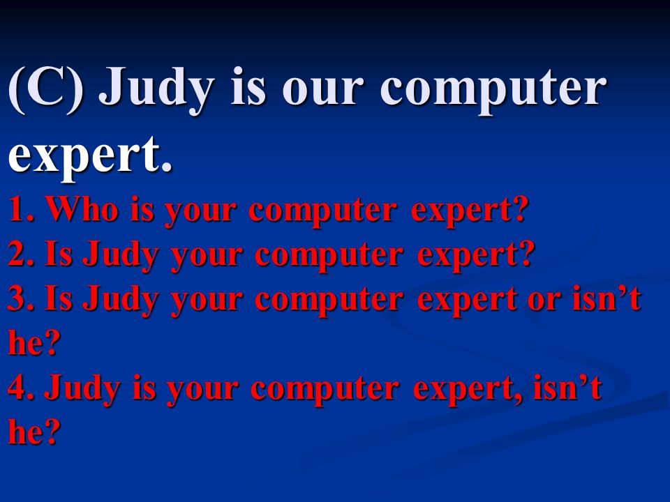 (C) Judy is our computer expert.1. Who is your computer expert.