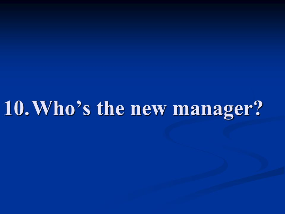 10.Who's the new manager?