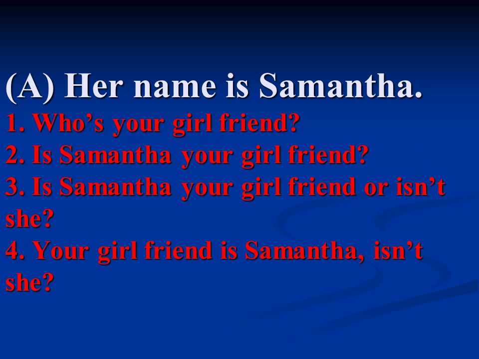 (A) Her name is Samantha. 1. Who's your girl friend? 2. Is Samantha your girl friend? 3. Is Samantha your girl friend or isn't she? 4. Your girl frien