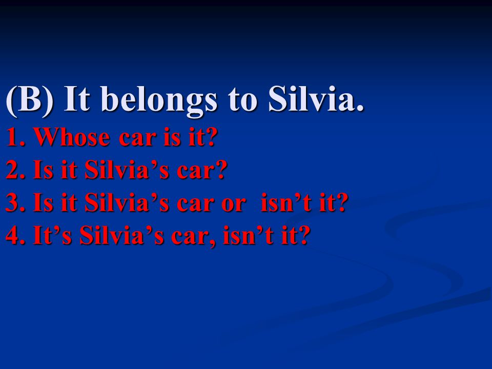 (B) It belongs to Silvia.1. Whose car is it. 2. Is it Silvia's car.