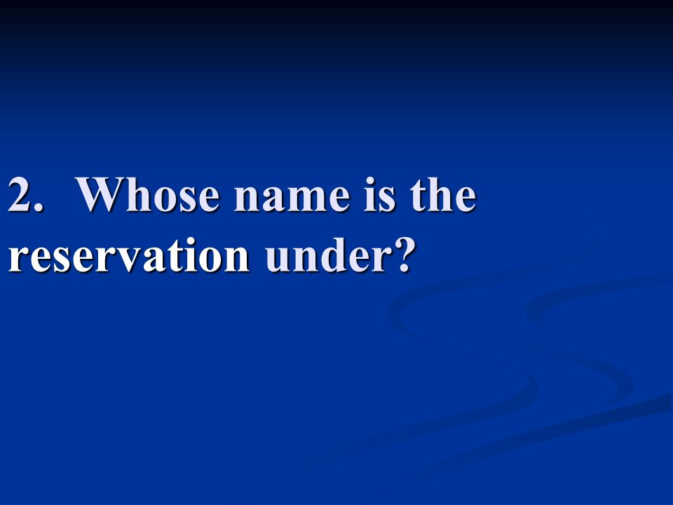 2.Whose name is the reservation under?