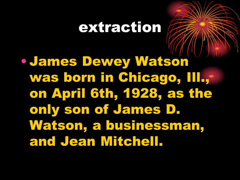 extraction James Dewey Watson was born in Chicago, Ill., on April 6th, 1928, as the only son of James D.