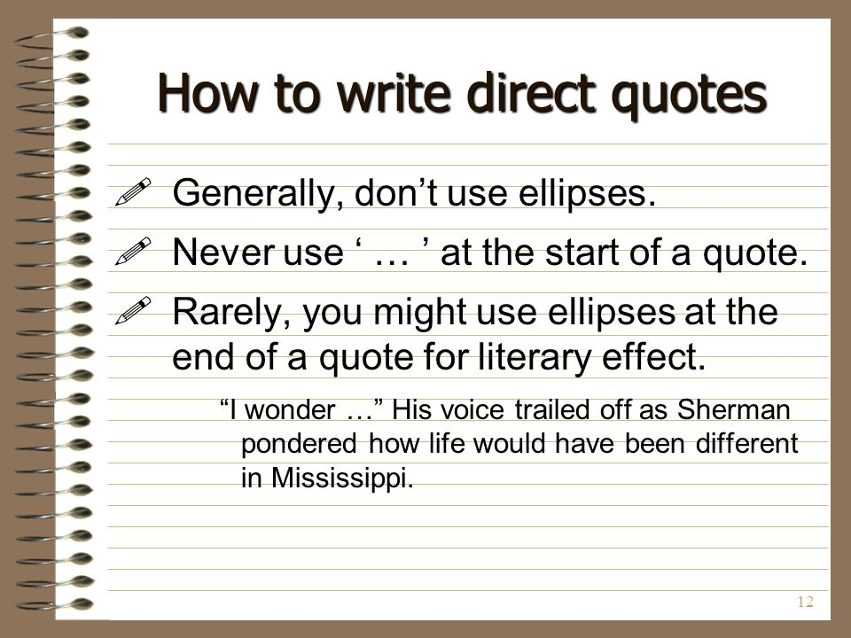 12 How to write direct quotes  Generally, don't use ellipses.  Never use ' … ' at the start of a quote.  Rarely, you might use ellipses at the end