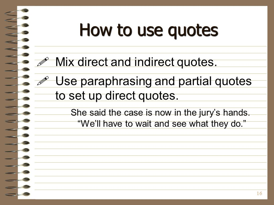 16 How to use quotes  Mix direct and indirect quotes.  Use paraphrasing and partial quotes to set up direct quotes. She said the case is now in the