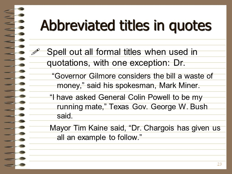 """23 Abbreviated titles in quotes  Spell out all formal titles when used in quotations, with one exception: Dr. """"Governor Gilmore considers the bill a"""
