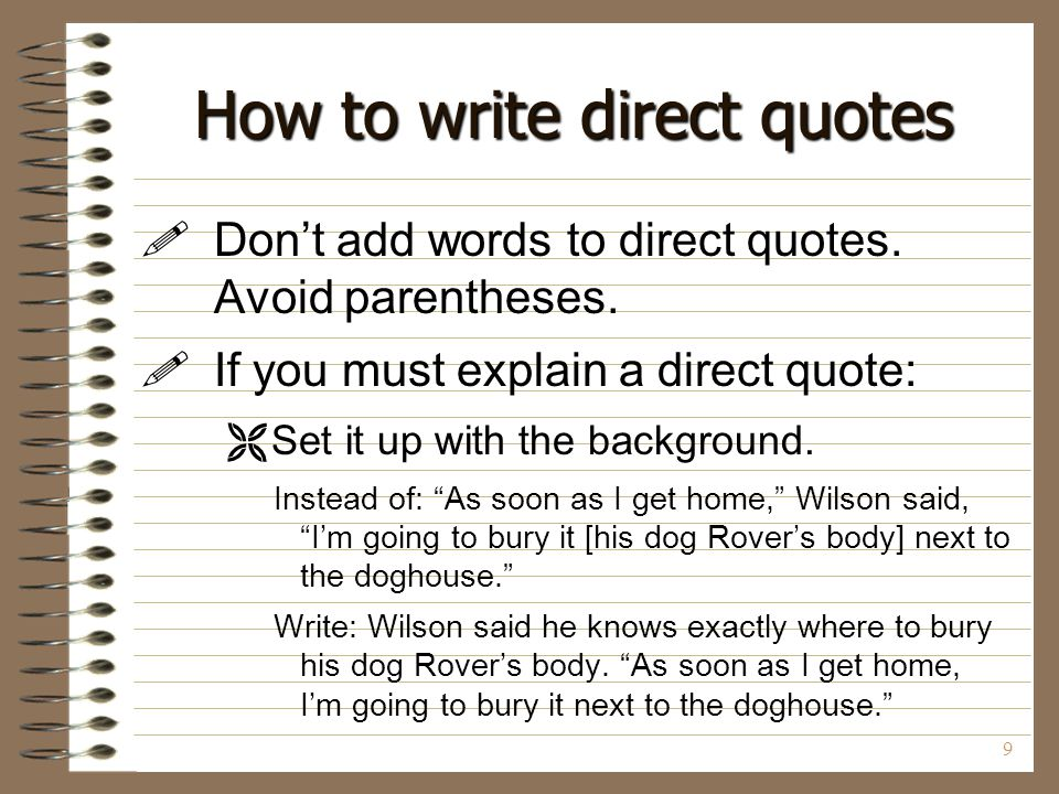 9 How to write direct quotes  Don't add words to direct quotes. Avoid parentheses.  If you must explain a direct quote:  Set it up with the backgro