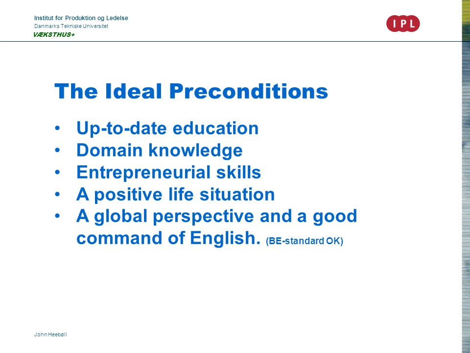 Institut for Produktion og Ledelse Danmarks Tekniske Universitet John Heebøll VÆKSTHUS+ The Ideal Preconditions Up-to-date education Domain knowledge Entrepreneurial skills A positive life situation A global perspective and a good command of English.