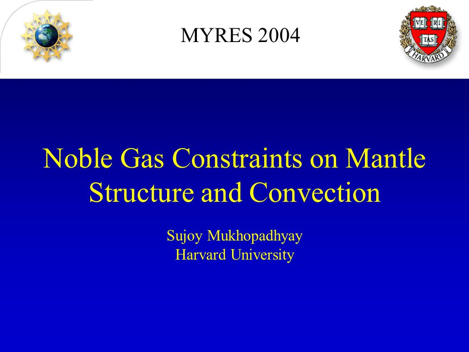 Noble Gas Constraints on Mantle Structure and Convection Sujoy Mukhopadhyay Harvard University MYRES 2004