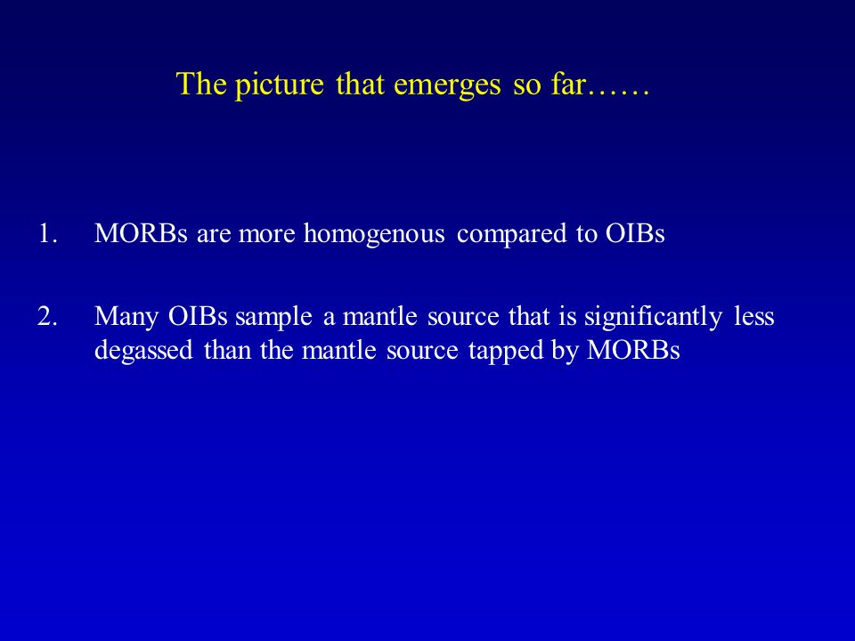 The picture that emerges so far…… 1.MORBs are more homogenous compared to OIBs 2.Many OIBs sample a mantle source that is significantly less degassed than the mantle source tapped by MORBs