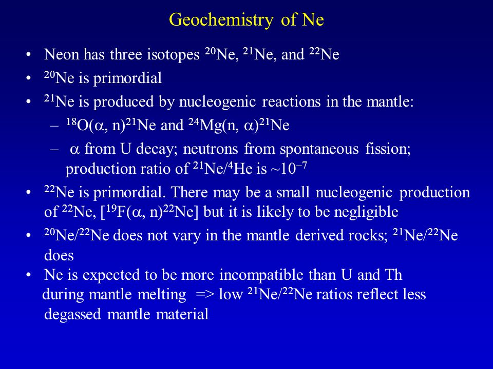 Geochemistry of Ne Neon has three isotopes 20 Ne, 21 Ne, and 22 Ne 20 Ne is primordial 21 Ne is produced by nucleogenic reactions in the mantle: – 18 O( , n) 21 Ne and 24 Mg(n,  ) 21 Ne –  from U decay; neutrons from spontaneous fission; production ratio of 21 Ne/ 4 He is ~10 –7 22 Ne is primordial.