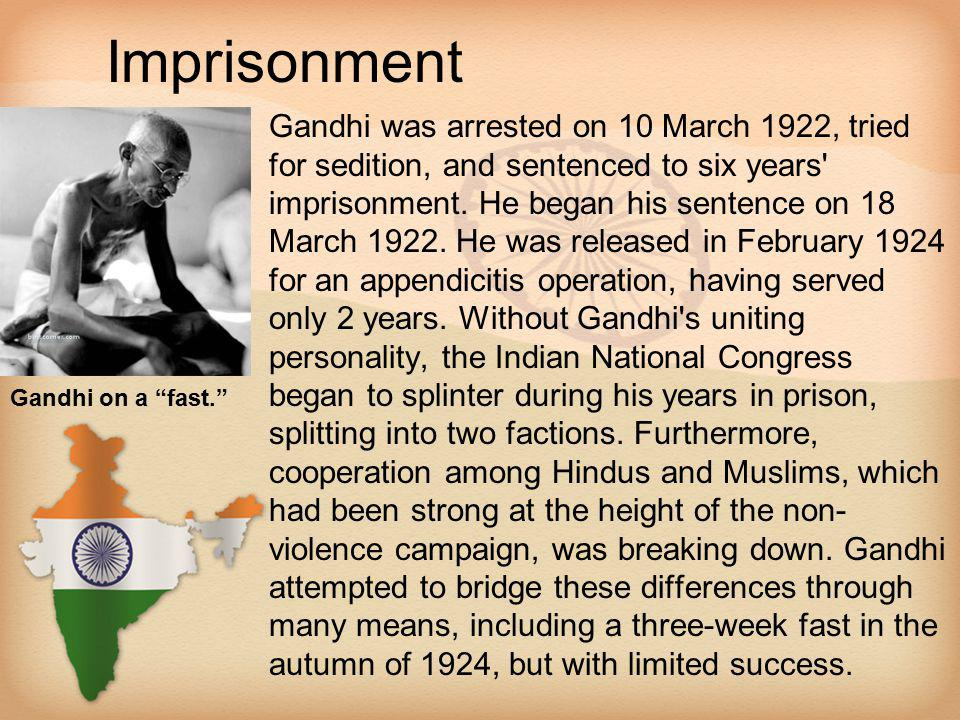 Imprisonment Gandhi was arrested on 10 March 1922, tried for sedition, and sentenced to six years' imprisonment. He began his sentence on 18 March 192