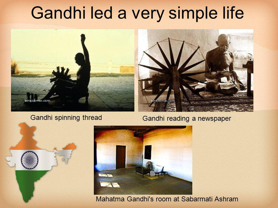 Gandhi led a very simple life Gandhi spinning thread Gandhi reading a newspaper Mahatma Gandhi s room at Sabarmati Ashram