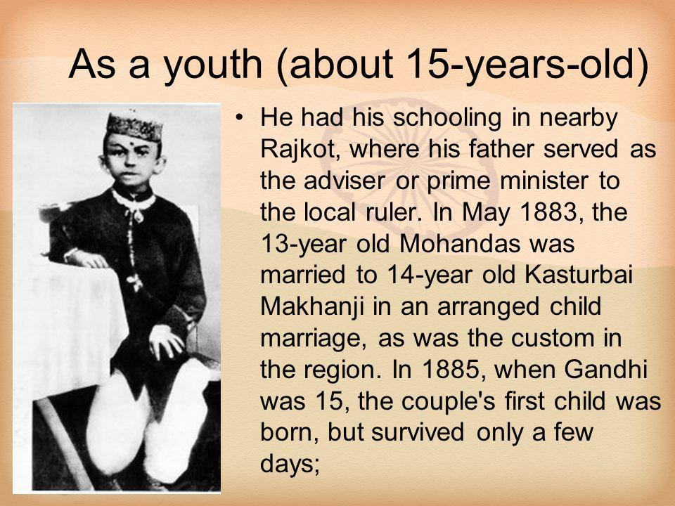 As a youth (about 15-years-old) He had his schooling in nearby Rajkot, where his father served as the adviser or prime minister to the local ruler. In