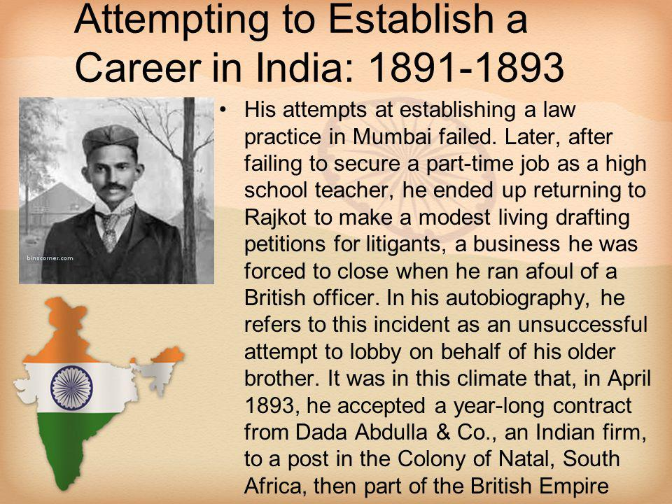 Attempting to Establish a Career in India: 1891-1893 His attempts at establishing a law practice in Mumbai failed. Later, after failing to secure a pa