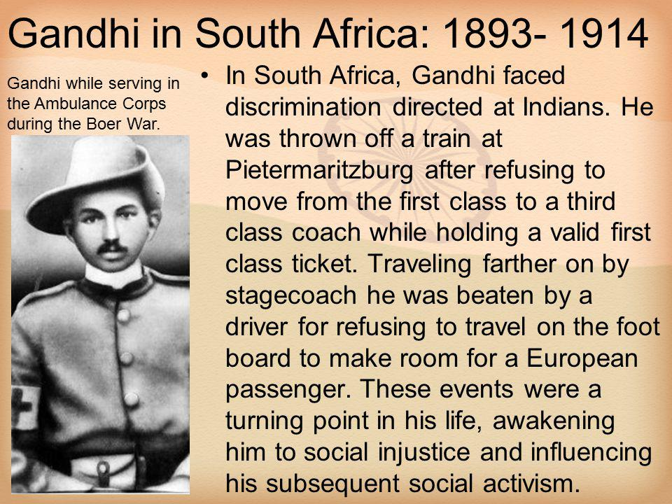 Gandhi in South Africa: 1893- 1914 In South Africa, Gandhi faced discrimination directed at Indians. He was thrown off a train at Pietermaritzburg aft