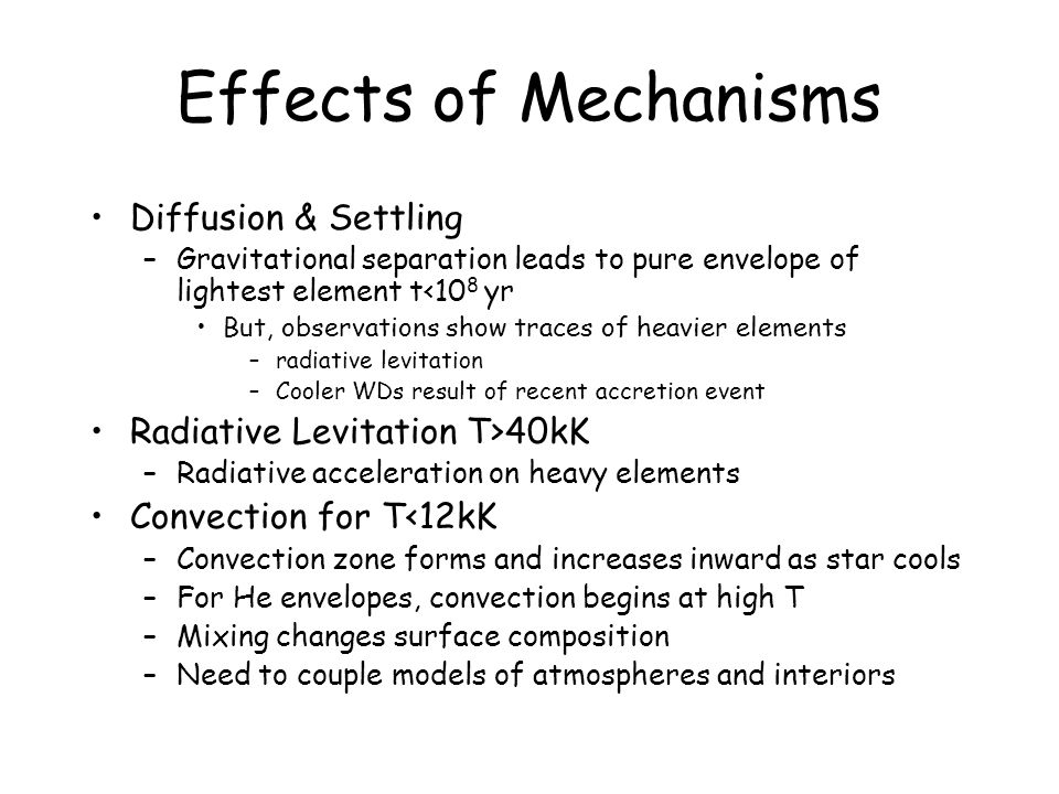 Effects of Mechanisms Diffusion & Settling –Gravitational separation leads to pure envelope of lightest element t<10 8 yr But, observations show traces of heavier elements –radiative levitation –Cooler WDs result of recent accretion event Radiative Levitation T>40kK –Radiative acceleration on heavy elements Convection for T<12kK –Convection zone forms and increases inward as star cools –For He envelopes, convection begins at high T –Mixing changes surface composition –Need to couple models of atmospheres and interiors