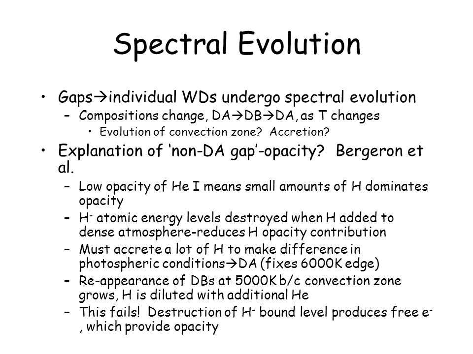 Spectral Evolution Gaps  individual WDs undergo spectral evolution –Compositions change, DA  DB  DA, as T changes Evolution of convection zone.