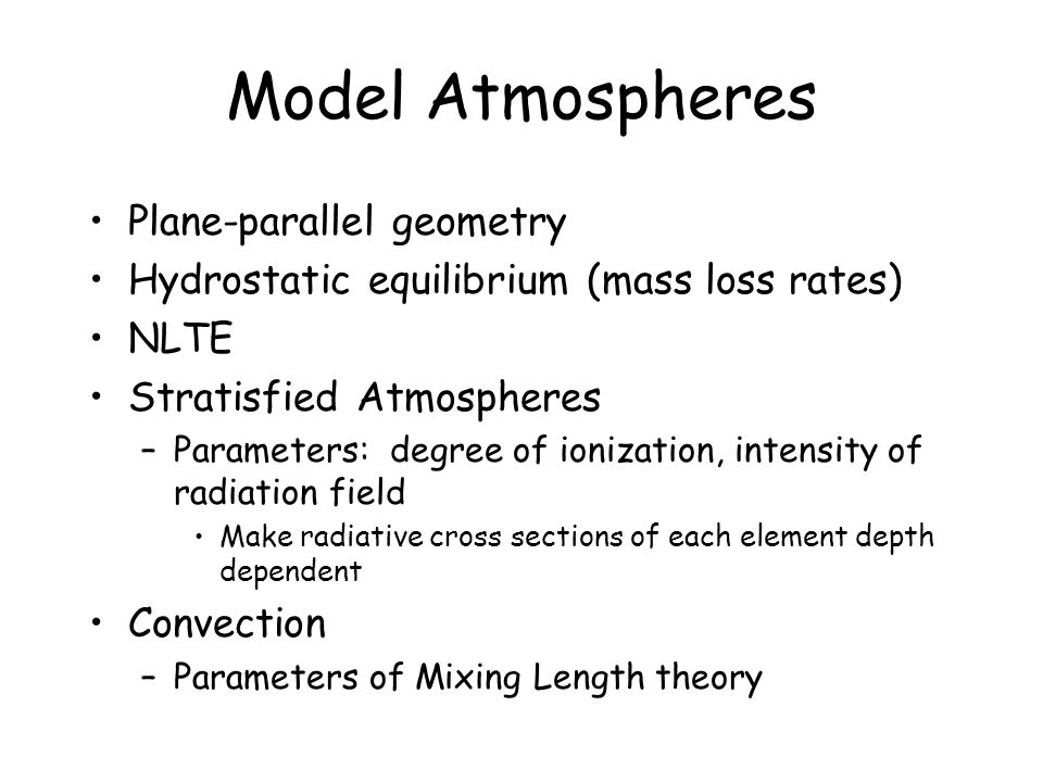 Model Atmospheres Plane-parallel geometry Hydrostatic equilibrium (mass loss rates) NLTE Stratisfied Atmospheres –Parameters: degree of ionization, intensity of radiation field Make radiative cross sections of each element depth dependent Convection –Parameters of Mixing Length theory