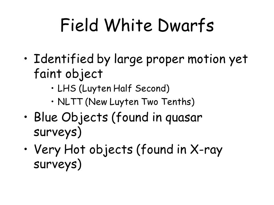 Field White Dwarfs Identified by large proper motion yet faint object LHS (Luyten Half Second) NLTT (New Luyten Two Tenths) Blue Objects (found in quasar surveys) Very Hot objects (found in X-ray surveys)